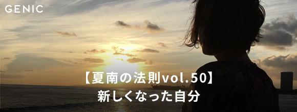 GENIC COLUMN【夏南の法則vol.50】新しくなった自分